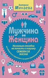 Екатерина Минаева - Мужчина и женщина. Несколько способов не попасть в ловушку семейной жизни