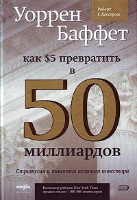 Роберт Хагстром -Уоррен Баффет. Как 5 долларов превратить в 50 миллиардов. Стратегия и тактика великого инвестора