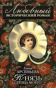 Елена Арсеньева -Князь сердца моего