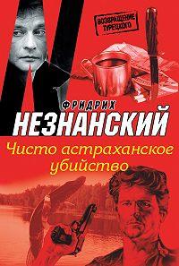 Фридрих Незнанский - Чисто астраханское убийство