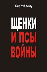 Сергей Аксу, Сергей Щербаков - Щенки и псы войны