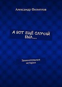 Александр Филиппов -А вот ещё случай был… Занимательные истории
