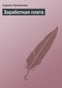 Аурика Луковкина -Заработная плата