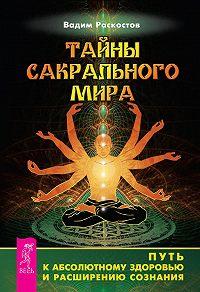 Вадим Раскостов - Тайны сакрального мира. Путь к абсолютному здоровью и расширению сознания