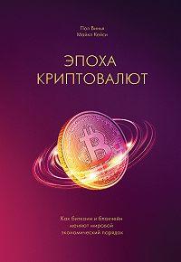 Майкл Кейси -Эпоха криптовалют. Как биткоин и блокчейн меняют мировой экономический порядок