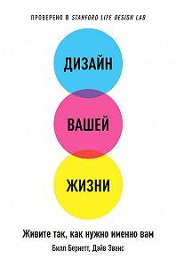 Билл Бернетт -Дизайн вашей жизни: Живите так, как нужно именно вам