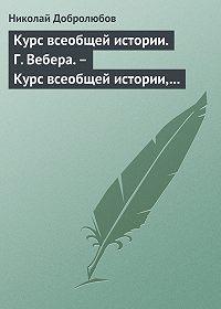Николай Добролюбов -Курс всеобщей истории. Г. Вебера.– Курс всеобщей истории, составленный В. Шульгиным