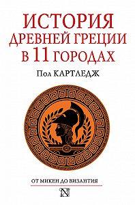 Пол Картледж - История Древней Греции в 11 городах