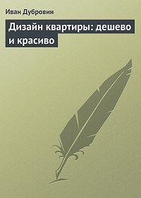 Иван Дубровин -Дизайн квартиры: дешево и красиво