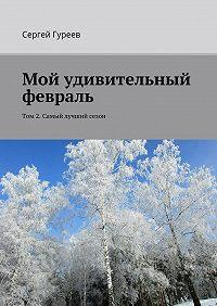Сергей Гуреев -Мой удивительный февраль. Том 2. Самый лучший сезон