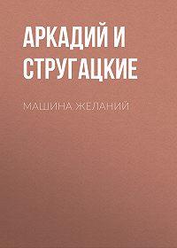Аркадий и Борис Стругацкие -Машина желаний