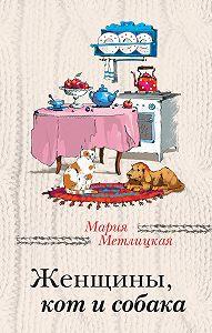 Мария Метлицкая -Женщины, кот и собака