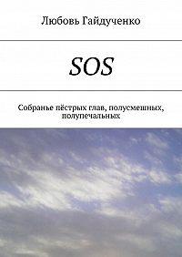 Любовь Гайдученко -SOS. Собранье пёстрых глав, полусмешных, полупечальных