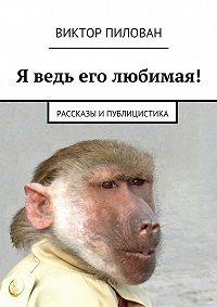 Виктор Пилован, Виктор Пилован - Я ведь его любимая!