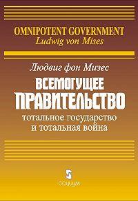 Людвиг фон Мизес -Всемогущее правительство: Тотальное государство и тотальная война