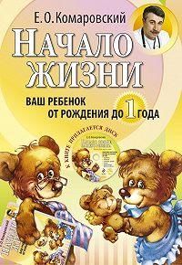 Евгений Комаровский - Начало жизни. Ваш ребенок от рождения до года