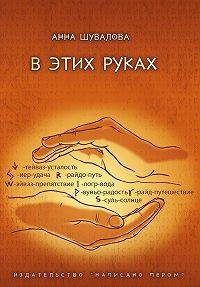 Анна Шувалова - В этих руках