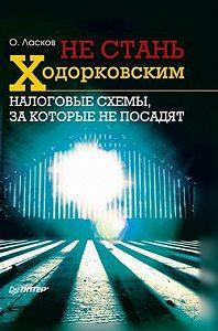 Олег Ласков -Не стань Ходорковским. Налоговые схемы, за которые не посадят