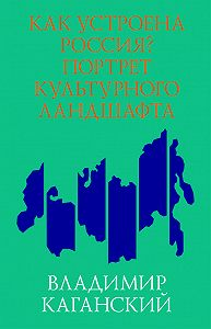 Владимир Каганский -Как устроена Россия? Портрет культурного ландшафта
