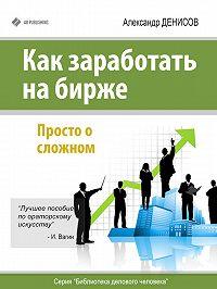 Александр Денисов -Как заработать на бирже. Просто о сложном