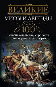 И. А. Мудрова - Великие мифы и легенды. 100 историй о подвигах, мире богов, тайнах рождения и смерти