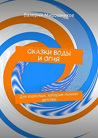 Валерий Мирошников -Сказки Воды иОгня. Для взрослых, которые помнят детство