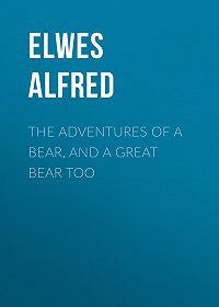 Alfred Elwes -The Adventures of a Bear, and a Great Bear Too