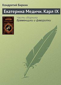 Кондратий Биркин -Екатерина Медичи. Карл IX