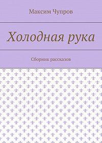 Максим Чупров -Холоднаярука. Сборник рассказов
