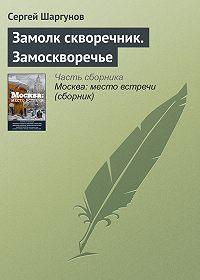 Сергей Шаргунов -Замолк скворечник. Замоскворечье