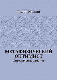 Роман Иванов -Метафизический оптимист. Литературные заметки