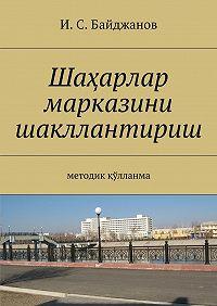 Ибадулла Байджанов -Шаҳарлар марказини шакллантириш. Методик қўлланма