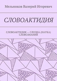 Валерий Мельников -СЛОВОАКТИДИЯ. СЛОВОАКТИДИЯ– СЛОЭНА (НАУКА) СЛОВОЗНАНИЙ
