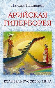 Наталья Павлищева -Арийская Гиперборея. Колыбель Русского Мира