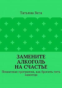 Татьяна Вега -Замените алкоголь насчастье. Пошаговая программа, как бросить пить навсегда