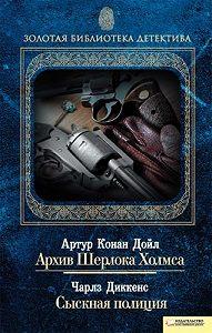 Чарльз Диккенс -Архив Шерлока Холмса. Сыскная полиция (сборник)