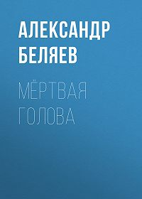 Александр Беляев -Мёртвая голова