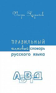Игорь Харичев -Правильный толковый словарь русского языка