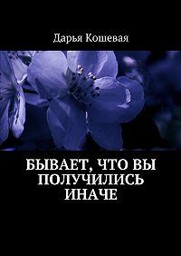 Дарья Кошевая -Бывает, что вы получились иначе