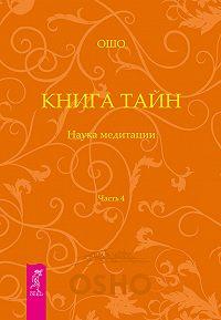 Бхагаван Раджниш (Ошо) -Книга Тайн. Наука медитации. Часть 4