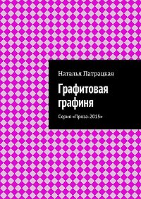 Наталья Патрацкая -Графитовая графиня. Серия «Проза-2015»