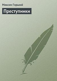 Максим Горький -Преступники