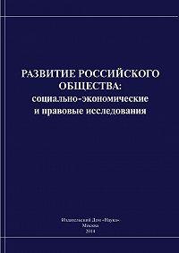 Коллектив Авторов -Развитие российского общества. Cоциально-экономические и правовые исследования