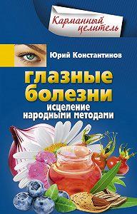 Юрий Константинов -Глазные болезни. Исцеление народными методами