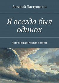 Евгений Пастушенко -Я всегда был одинок. Автобиографическая повесть