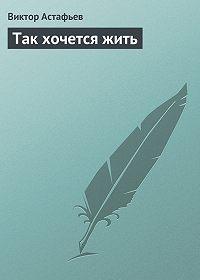 Виктор Астафьев - Так хочется жить