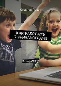 Павел Краснов -Как работать сфрилансерами. По-взрослому