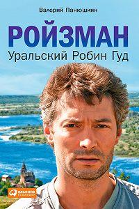 Валерий Панюшкин -Ройзман. Уральский Робин Гуд