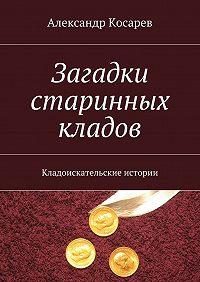 Александр Косарев -Загадки старинных кладов. Кладоискательские истории