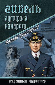 Богдан Сушинский - Гибель адмирала Канариса